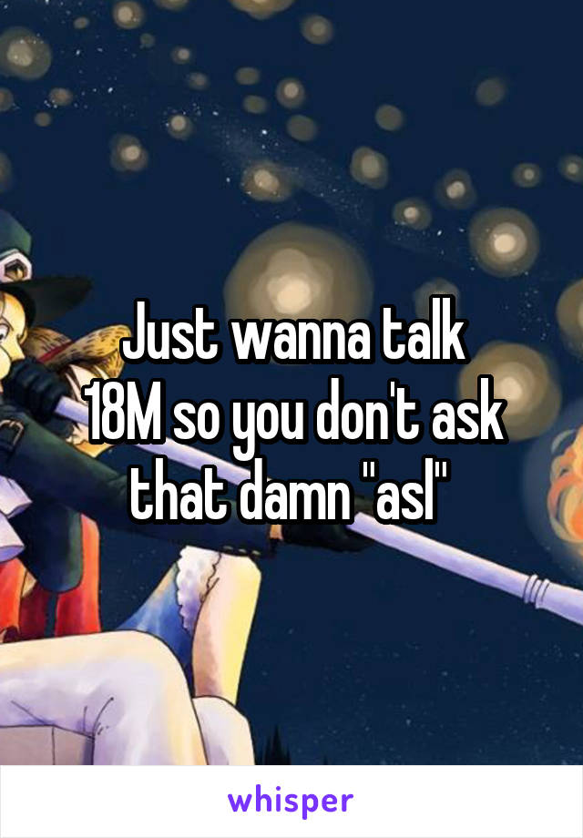 """Just wanna talk 18M so you don't ask that damn """"asl"""""""