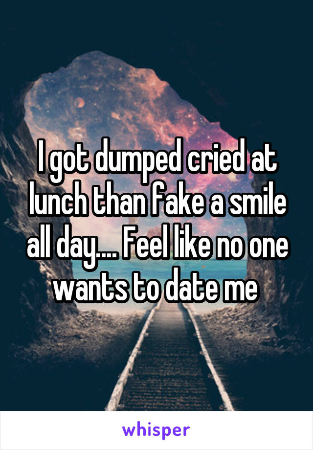 I got dumped cried at lunch than fake a smile all day.... Feel like no one wants to date me