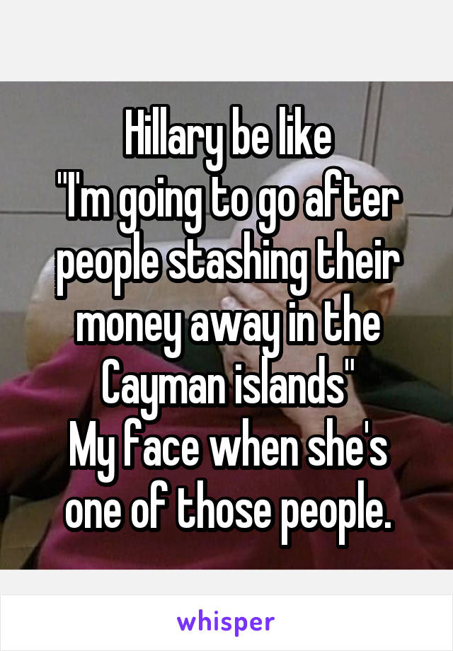 """Hillary be like """"I'm going to go after people stashing their money away in the Cayman islands"""" My face when she's one of those people."""