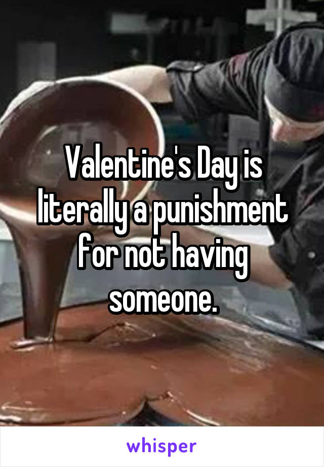 Valentine's Day is literally a punishment for not having someone.