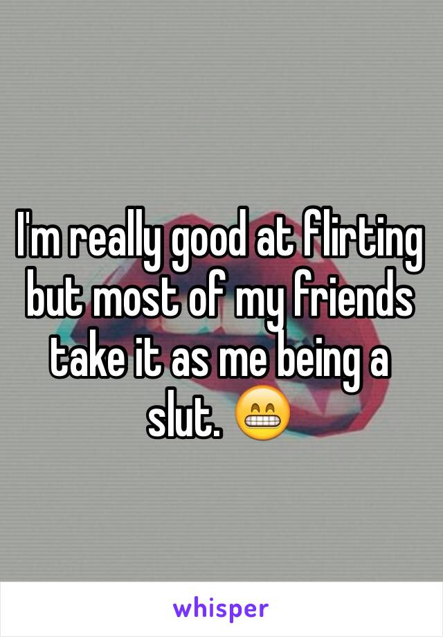 I'm really good at flirting but most of my friends take it as me being a slut. 😁