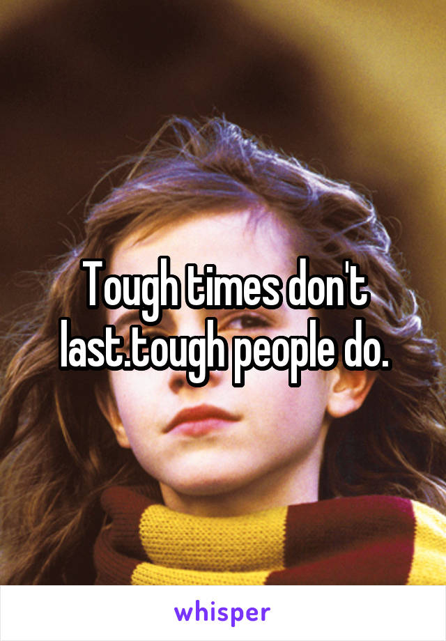 Tough times don't last.tough people do.