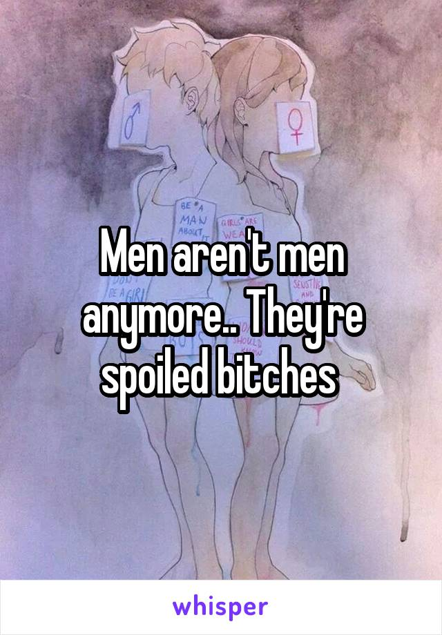 Men aren't men anymore.. They're spoiled bitches