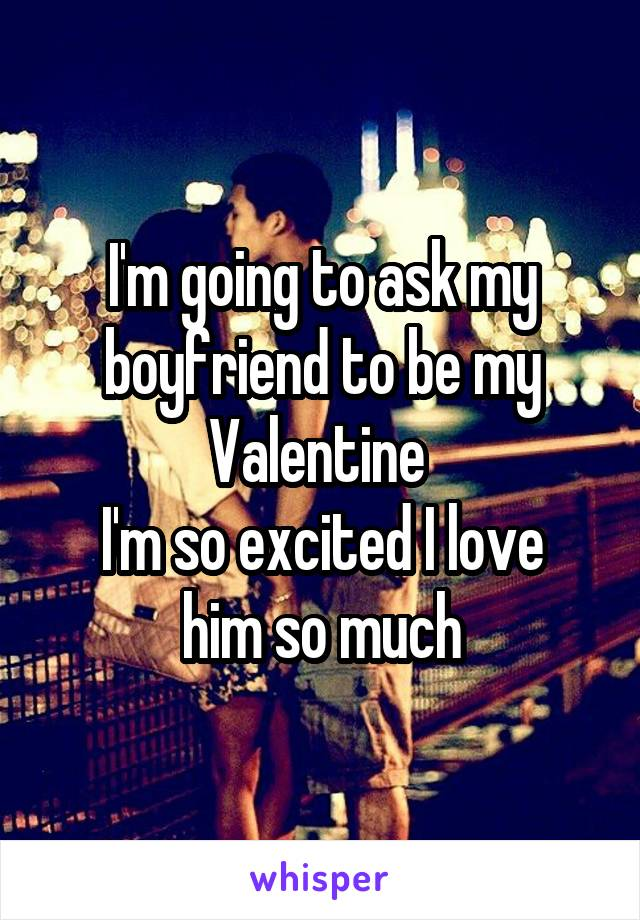 I'm going to ask my boyfriend to be my Valentine  I'm so excited I love him so much