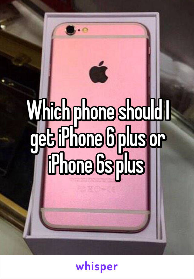 Which phone should I get iPhone 6 plus or iPhone 6s plus
