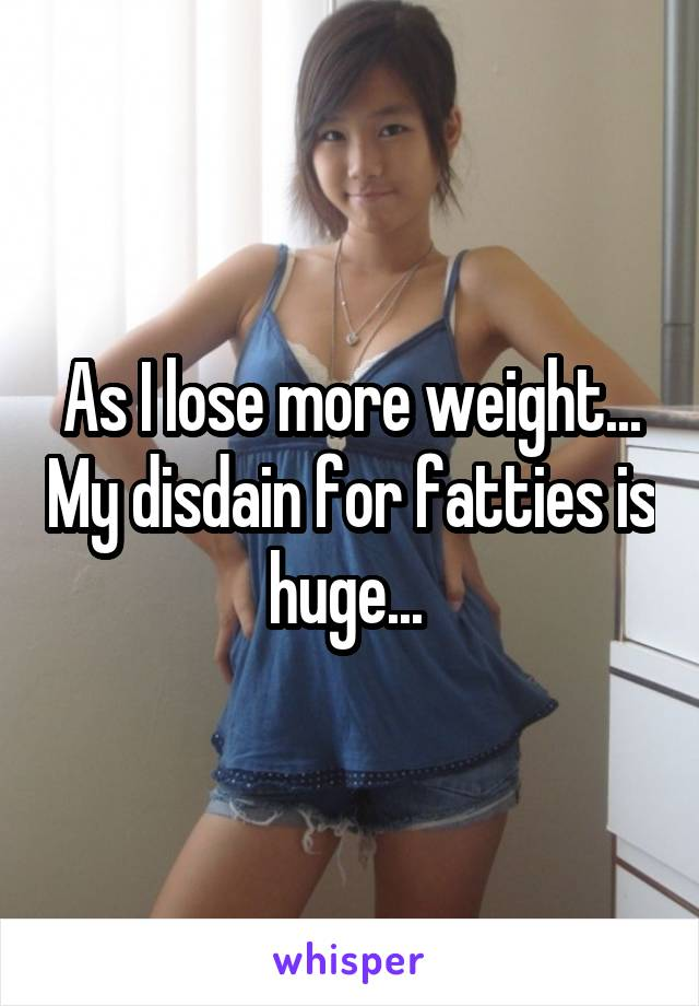 As I lose more weight... My disdain for fatties is huge...