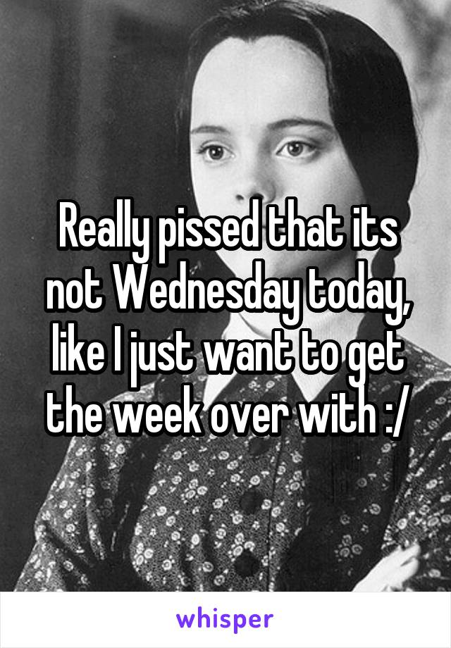 Really pissed that its not Wednesday today, like I just want to get the week over with :/