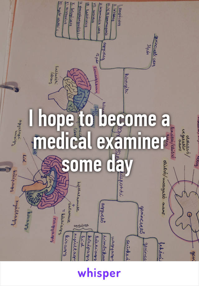 I hope to become a medical examiner some day