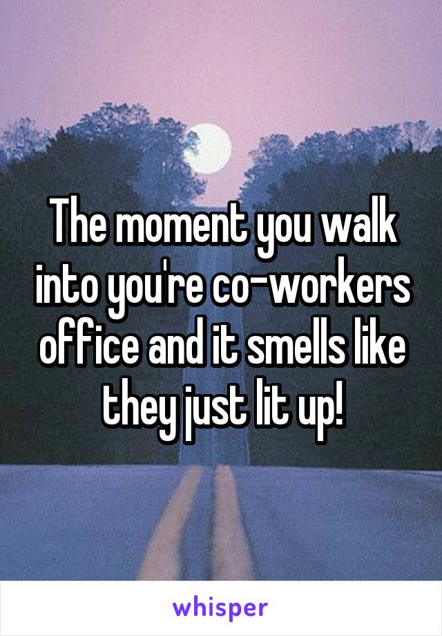 The moment you walk into you're co-workers office and it smells like they just lit up!