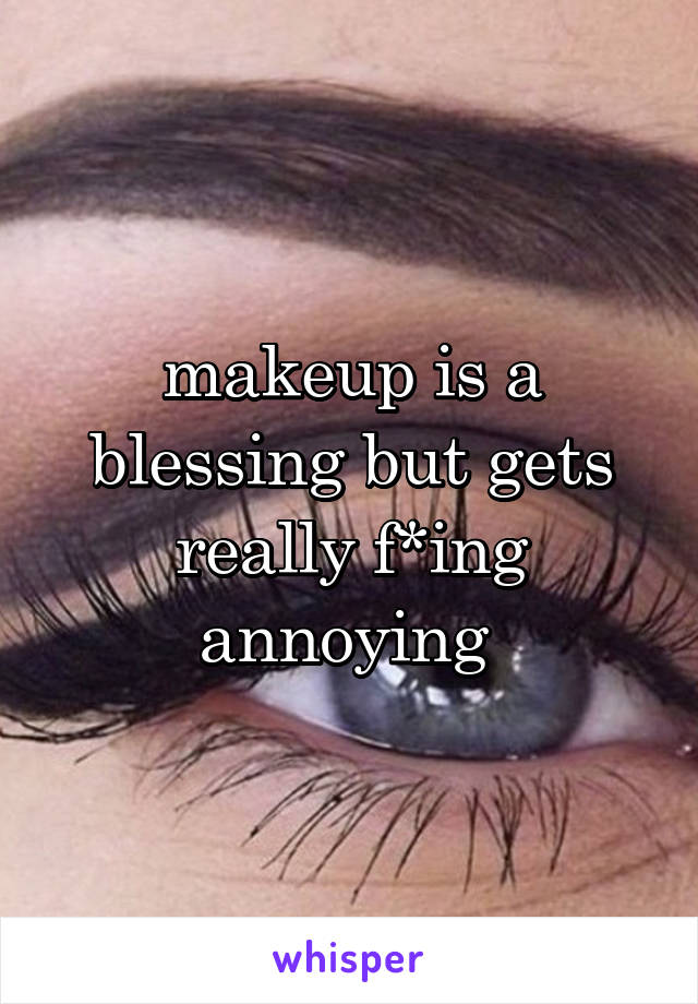 makeup is a blessing but gets really f*ing annoying