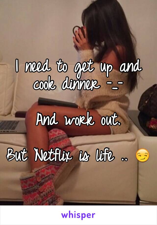 I need to get up and cook dinner -_-   And work out.   But Netflix is life .. 😏