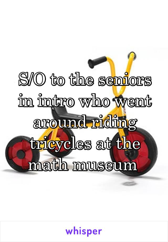 S/O to the seniors in intro who went around riding tricycles at the math museum