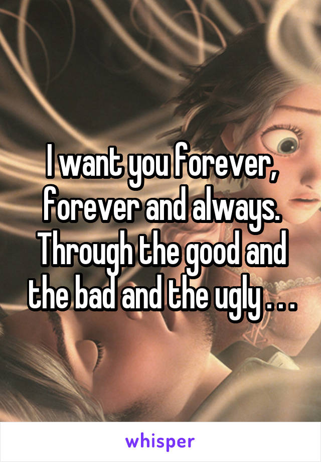 I want you forever, forever and always. Through the good and the bad and the ugly . . .