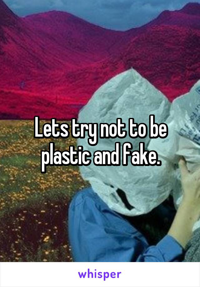 Lets try not to be plastic and fake.