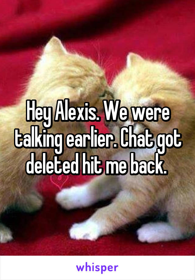 Hey Alexis. We were talking earlier. Chat got deleted hit me back.