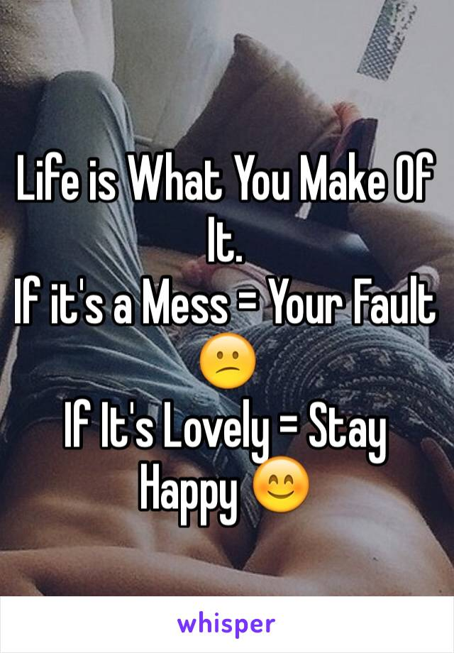 Life is What You Make Of It. If it's a Mess = Your Fault 😕 If It's Lovely = Stay Happy 😊