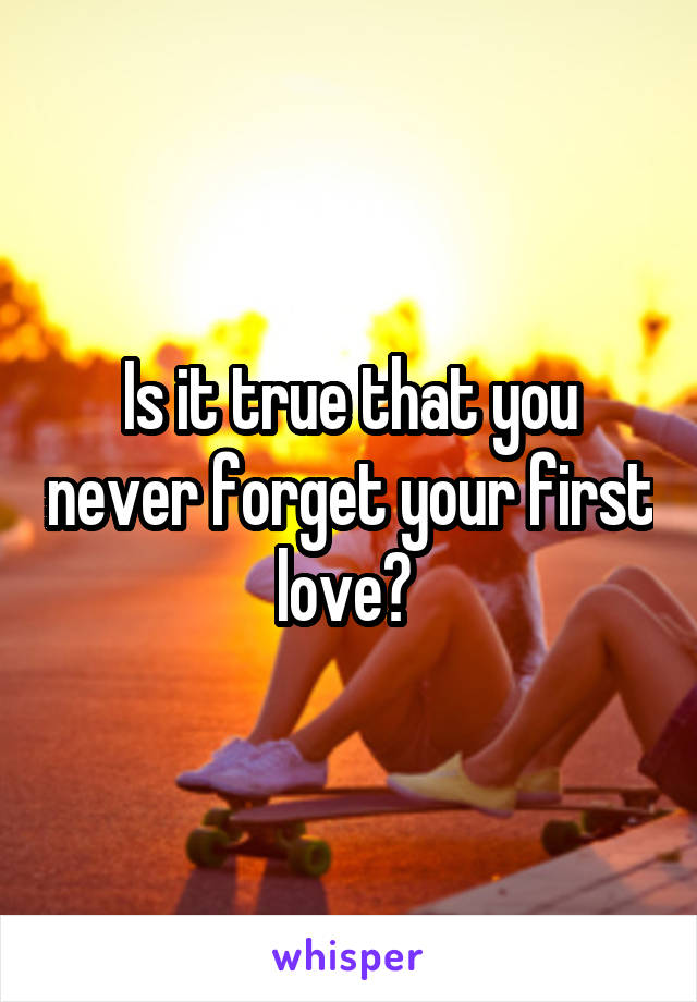 Is it true that you never forget your first love?