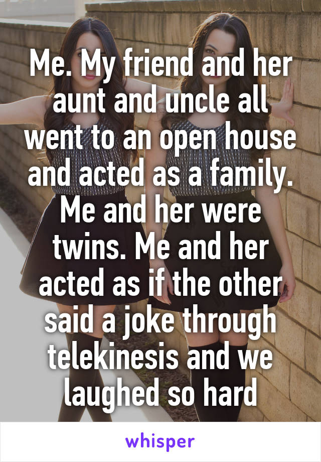 Me. My friend and her aunt and uncle all went to an open house and acted as a family. Me and her were twins. Me and her acted as if the other said a joke through telekinesis and we laughed so hard