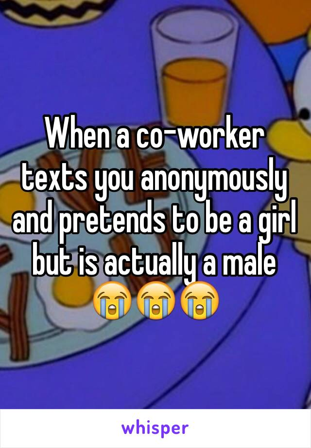 When a co-worker texts you anonymously and pretends to be a girl but is actually a male 😭😭😭