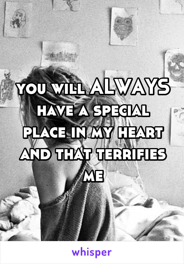 you will ALWAYS have a special place in my heart and that terrifies me