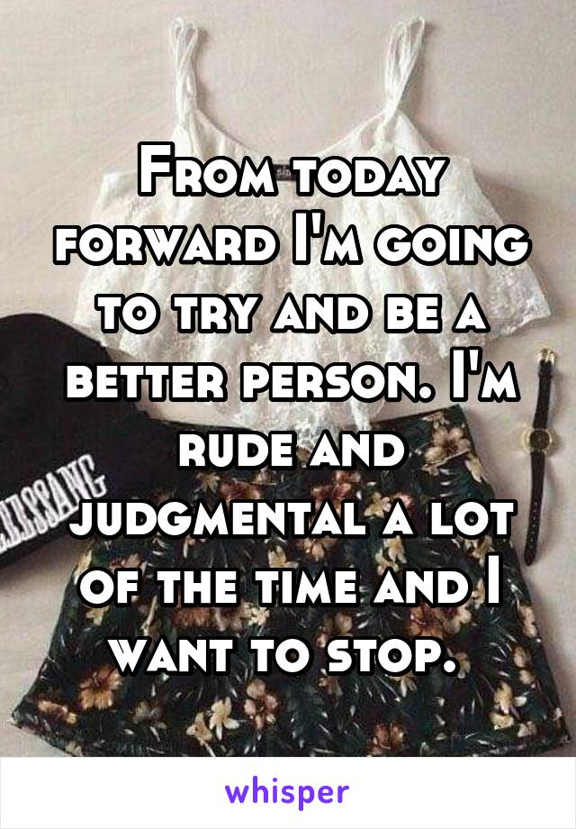 From today forward I'm going to try and be a better person. I'm rude and judgmental a lot of the time and I want to stop.