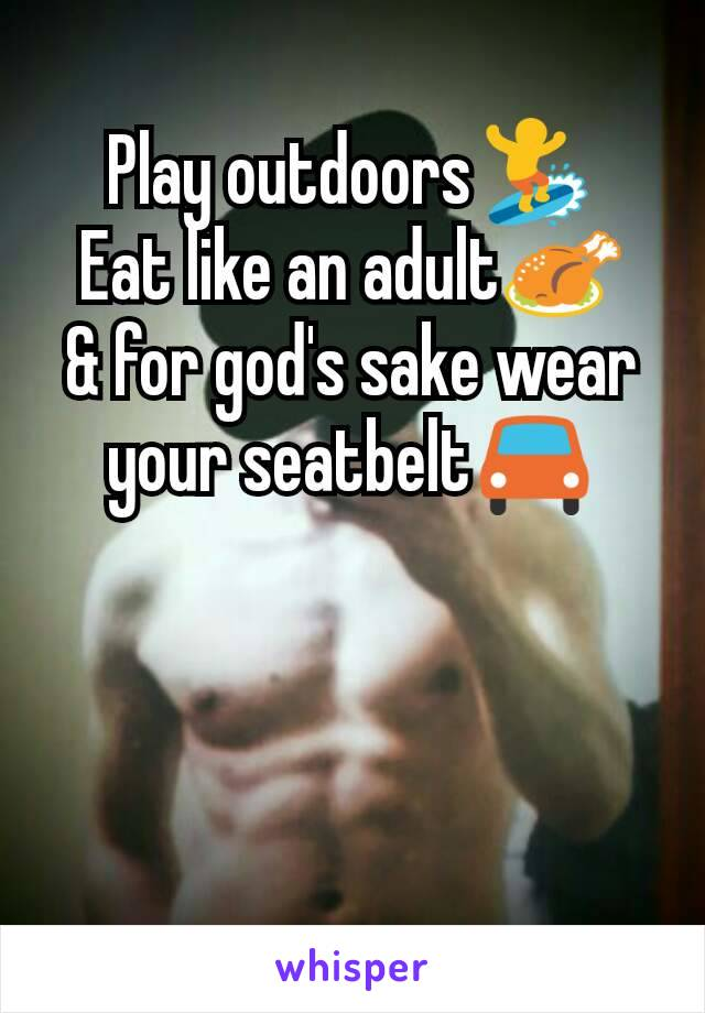 Play outdoors🏄 Eat like an adult🍗 & for god's sake wear your seatbelt🚘