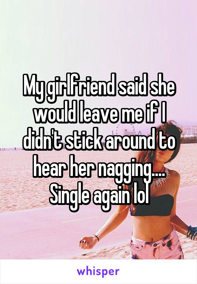 My girlfriend said she would leave me if I didn't stick around to hear her nagging.... Single again lol