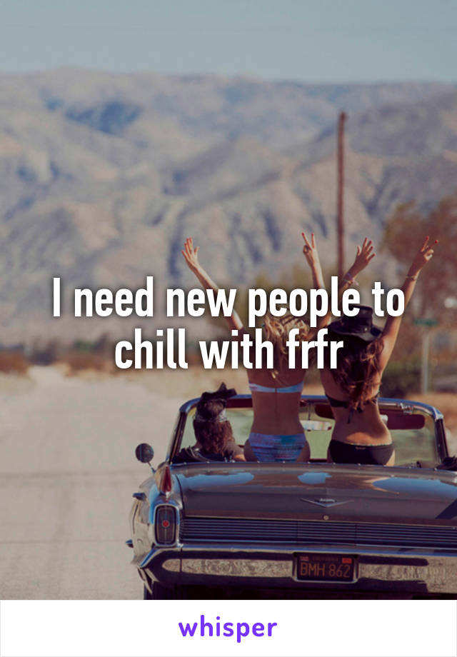 I need new people to chill with frfr