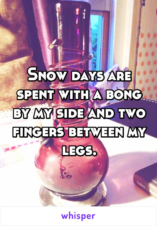 Snow days are spent with a bong by my side and two fingers between my legs.