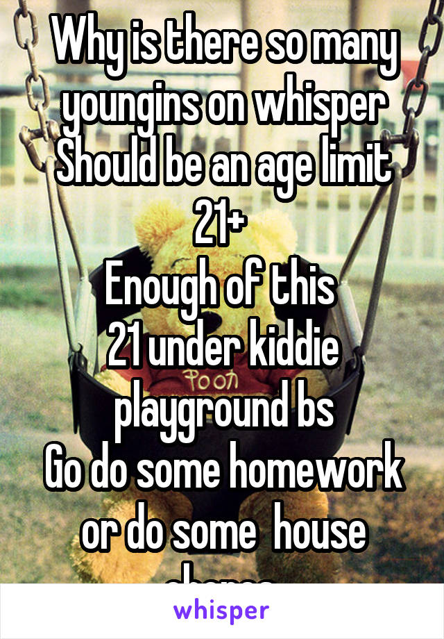 Why is there so many youngins on whisper Should be an age limit 21+  Enough of this  21 under kiddie playground bs Go do some homework or do some  house chores
