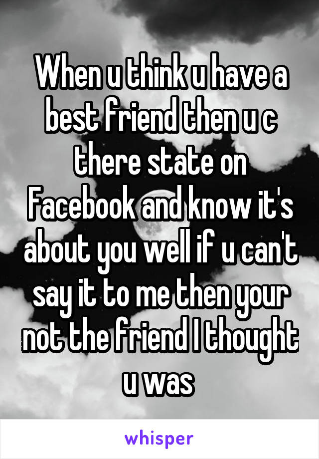 When u think u have a best friend then u c there state on Facebook and know it's about you well if u can't say it to me then your not the friend I thought u was