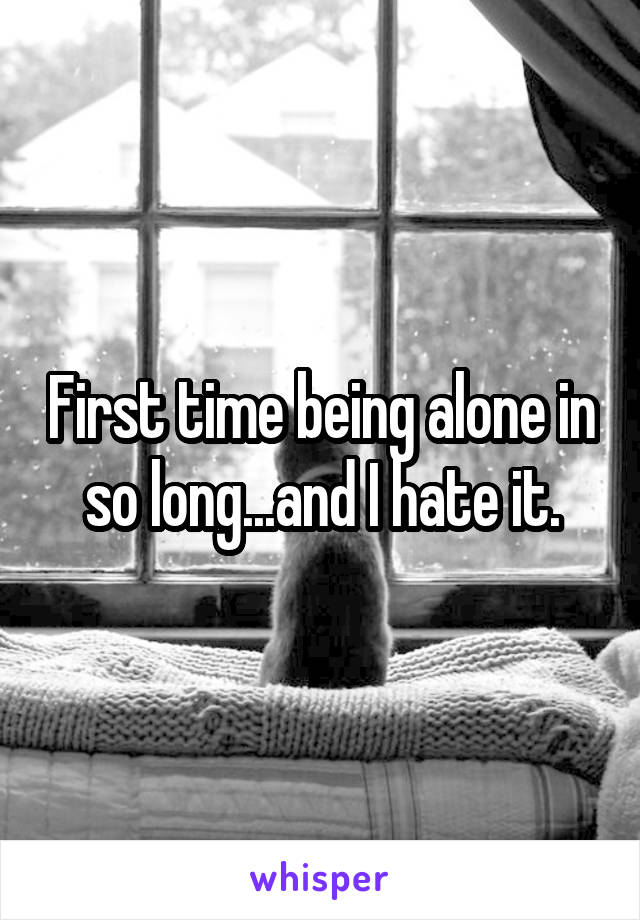 First time being alone in so long...and I hate it.