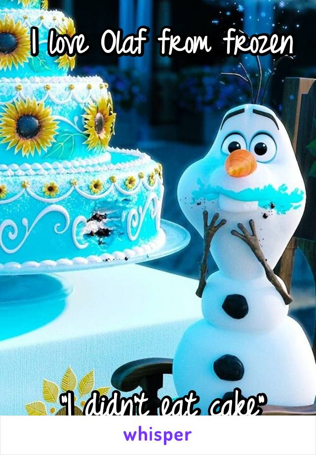"""I love Olaf from frozen        """"I didn't eat cake"""""""