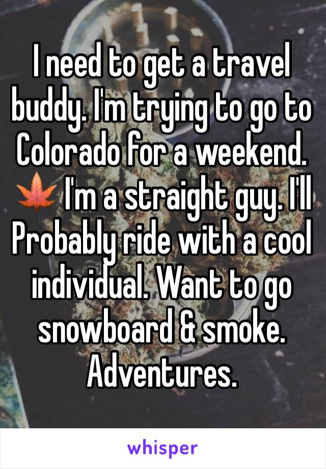 I need to get a travel buddy. I'm trying to go to Colorado for a weekend. 🍁 I'm a straight guy. I'll Probably ride with a cool individual. Want to go snowboard & smoke. Adventures.
