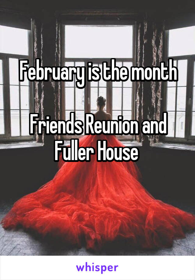 February is the month  Friends Reunion and Fuller House