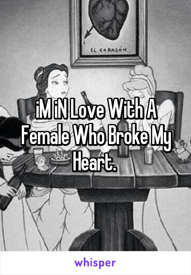iM iN Love With A Female Who Broke My Heart.