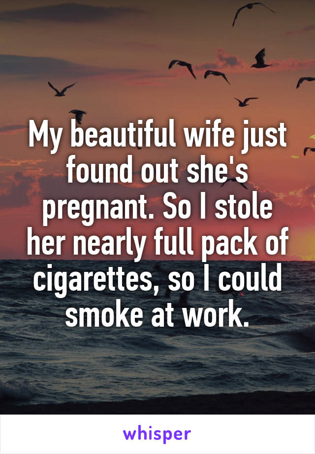 My beautiful wife just found out she's pregnant. So I stole her nearly full pack of cigarettes, so I could smoke at work.