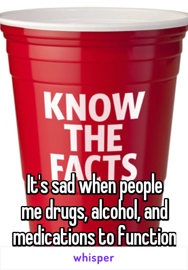 It's sad when people me drugs, alcohol, and medications to function