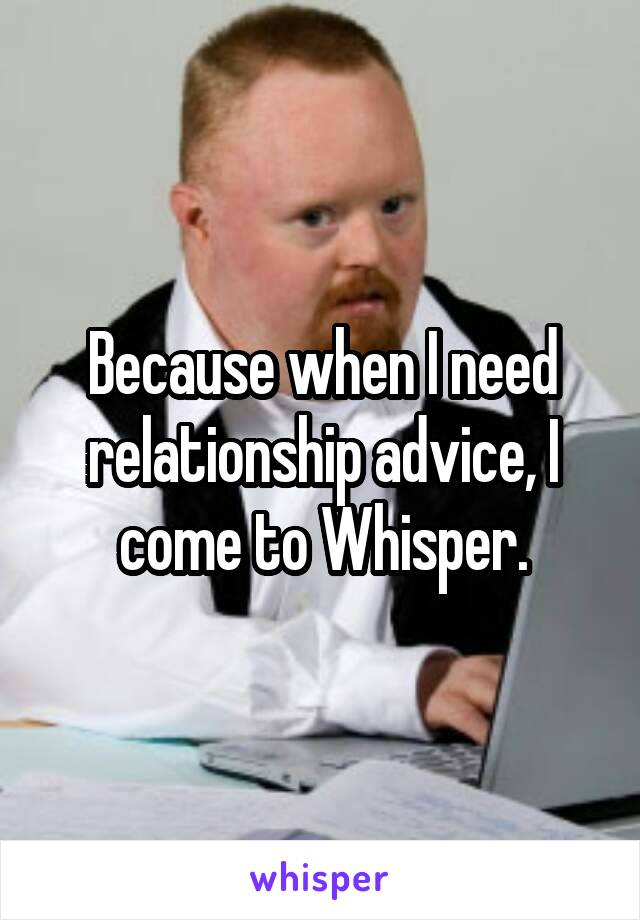 Because when I need relationship advice, I come to Whisper.