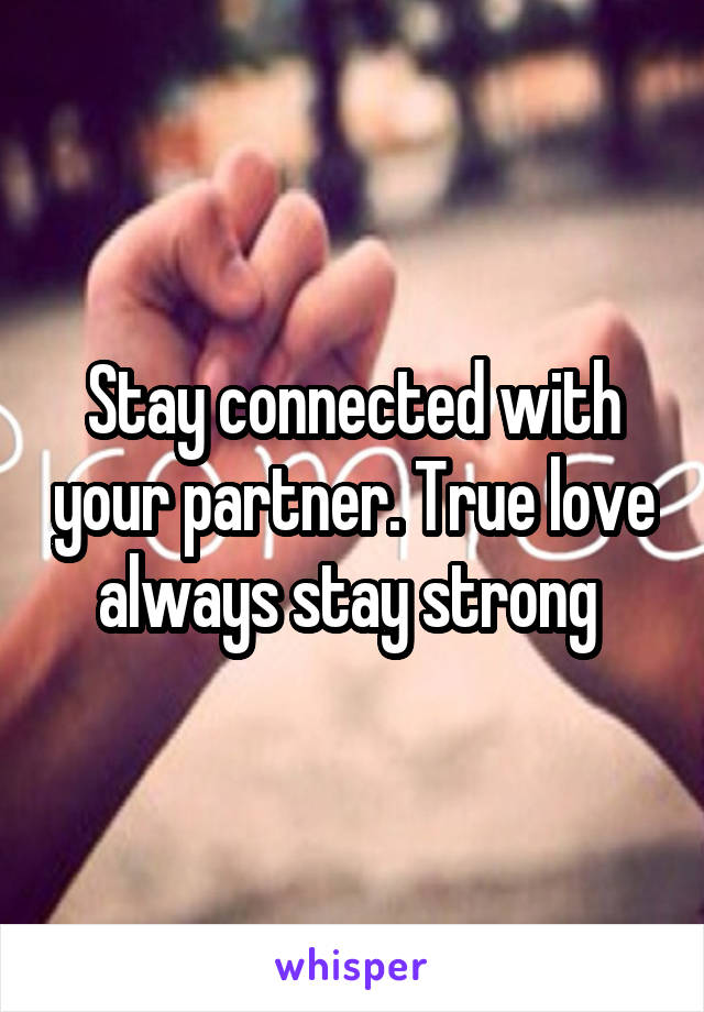 Stay connected with your partner. True love always stay strong