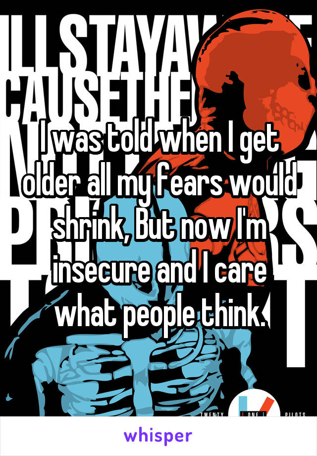 I was told when I get older all my fears would shrink, But now I'm insecure and I care what people think.