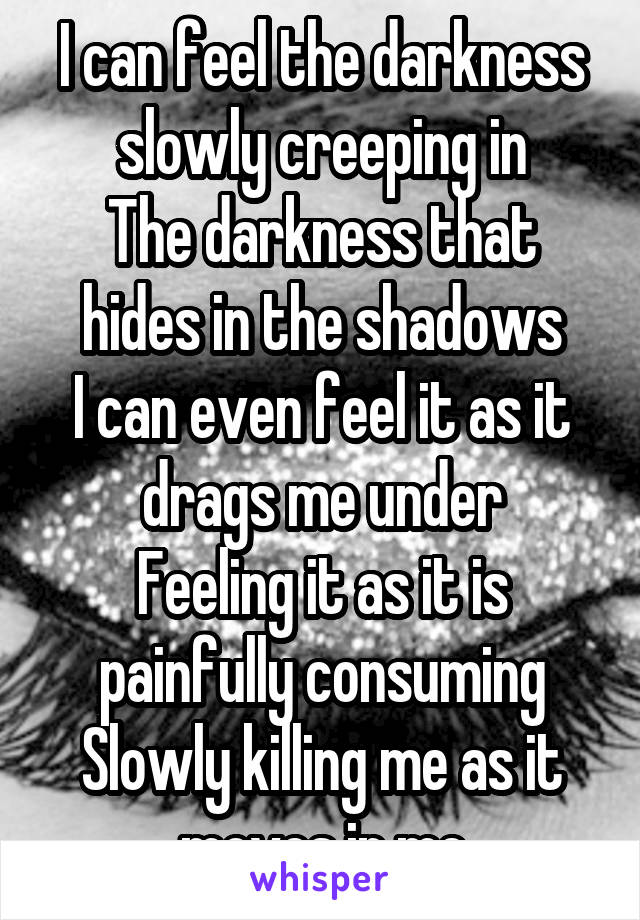 I can feel the darkness slowly creeping in The darkness that hides in the shadows I can even feel it as it drags me under Feeling it as it is painfully consuming Slowly killing me as it moves in me