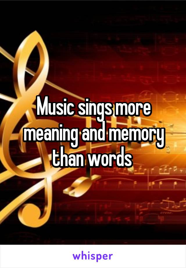 Music sings more meaning and memory than words
