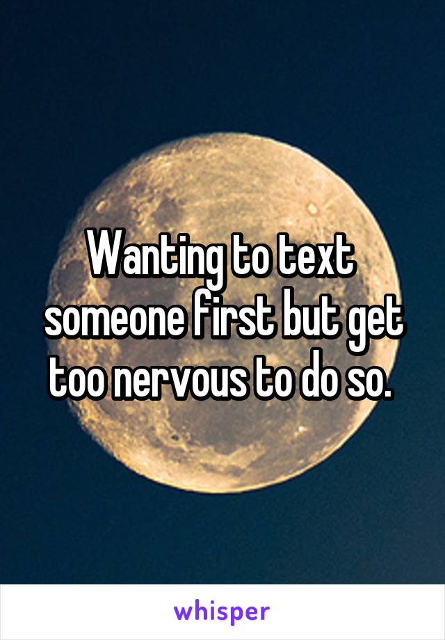 Wanting to text  someone first but get too nervous to do so.