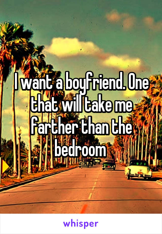 I want a boyfriend. One that will take me farther than the bedroom