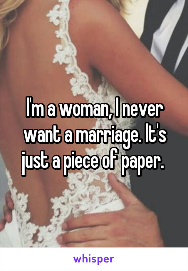 I'm a woman, I never want a marriage. It's just a piece of paper.