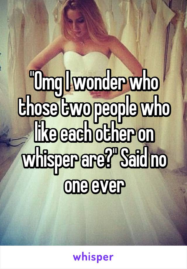 """""""Omg I wonder who those two people who like each other on whisper are?"""" Said no one ever"""