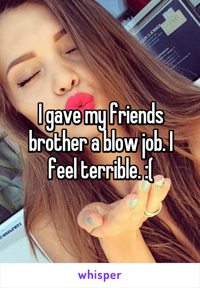 I gave my friends brother a blow job. I feel terrible. :(