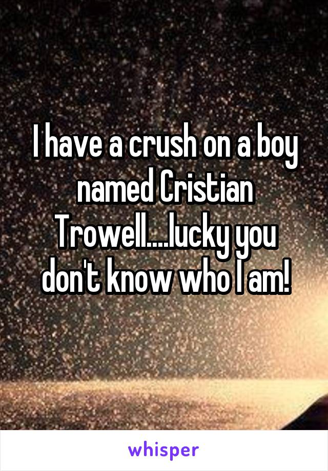 I have a crush on a boy named Cristian Trowell....lucky you don't know who I am!
