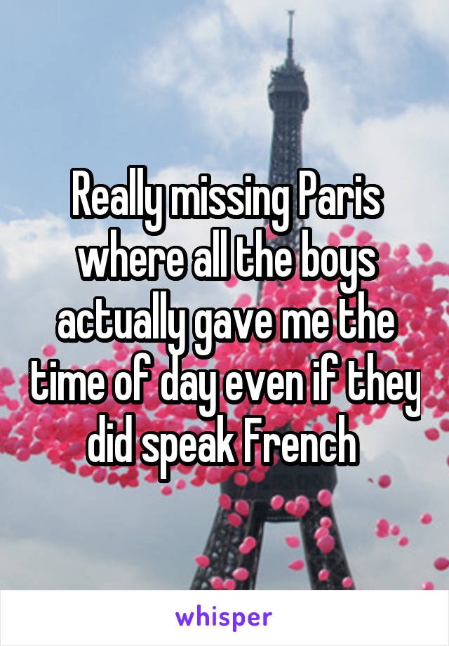 Really missing Paris where all the boys actually gave me the time of day even if they did speak French